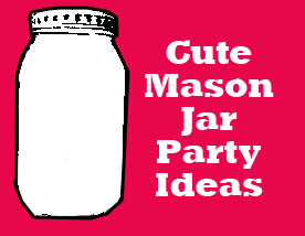 cute mason jar party ideas