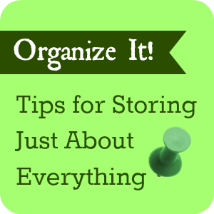 Organize It! Tips for Storing Just About Everything