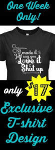 I made it, just say you love it & shut up! T-shirt available for one week only